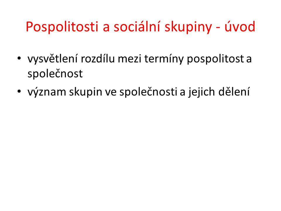 Pospolitosti a sociální skupiny - úvod vysvětlení rozdílu mezi termíny pospolitost a společnost význam skupin ve společnosti a jejich dělení