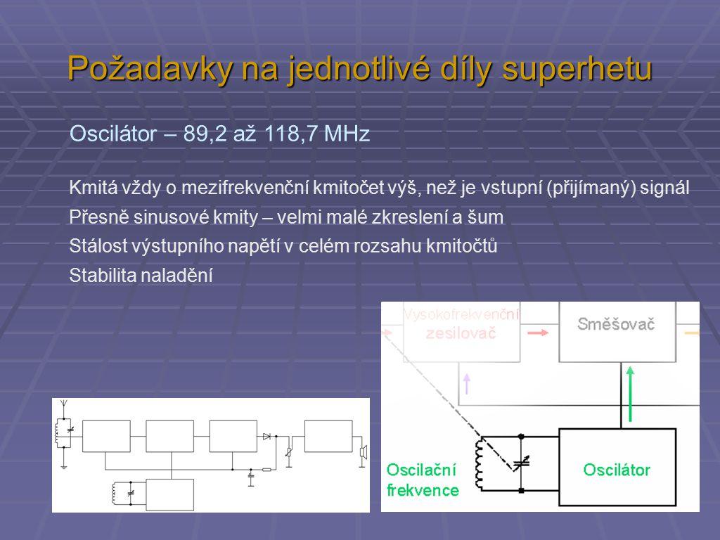 Požadavky na jednotlivé díly superhetu Oscilátor – 89,2 až 118,7 MHz Kmitá vždy o mezifrekvenční kmitočet výš, než je vstupní (přijímaný) signál Přesn