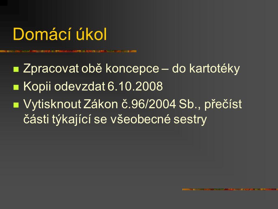 Domácí úkol Zpracovat obě koncepce – do kartotéky Kopii odevzdat 6.10.2008 Vytisknout Zákon č.96/2004 Sb., přečíst části týkající se všeobecné sestry