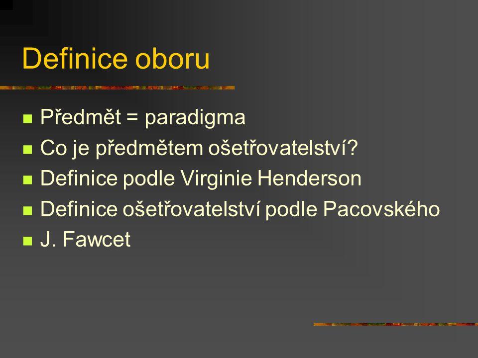 Definice oboru Předmět = paradigma Co je předmětem ošetřovatelství? Definice podle Virginie Henderson Definice ošetřovatelství podle Pacovského J. Faw