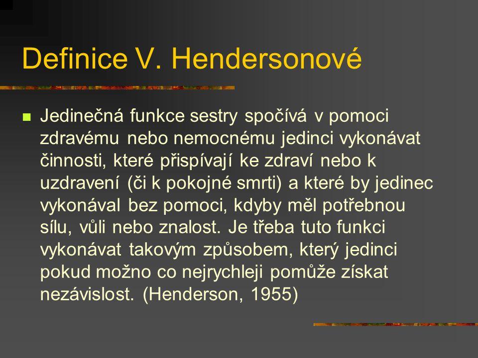 Definice V. Hendersonové Jedinečná funkce sestry spočívá v pomoci zdravému nebo nemocnému jedinci vykonávat činnosti, které přispívají ke zdraví nebo