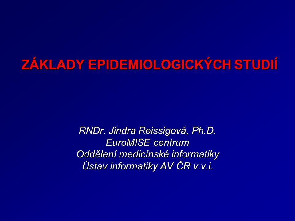RNDr. Jindra Reissigová, Ph.D. EuroMISE centrum Oddělení medicínské informatiky Ústav informatiky AV ČR v.v.i. ZÁKLADY EPIDEMIOLOGICKÝCH STUDIÍ