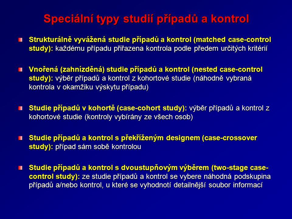 Speciální typy studií případů a kontrol Strukturálně vyvážená studie případů a kontrol (matched case-control study): každému případu přiřazena kontrola podle předem určitých kritérií Vnořená (zahnízděná) studie případů a kontrol (nested case-control study): výběr případů a kontrol z kohortové studie (náhodně vybraná kontrola v okamžiku výskytu případu) výběr případů a kontrol z kohortové studie (kontroly vybírány ze všech osob) Studie případů v kohortě (case-cohort study): výběr případů a kontrol z kohortové studie (kontroly vybírány ze všech osob) Studie případů a kontrol s překříženým designem (case-crossover study): případ sám sobě kontrolou Studie případů a kontrol s dvoustupňovým výběrem (two-stage case- control study): ze studie případů a kontrol se vybere náhodná podskupina případů a/nebo kontrol, u které se vyhodnotí detailnější soubor informací