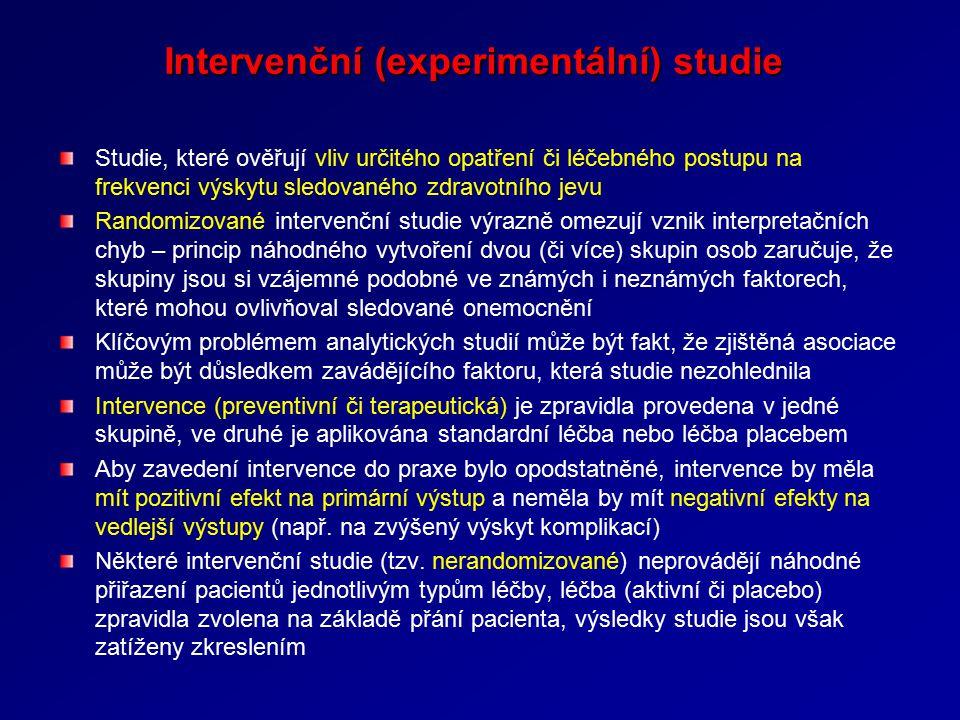 Intervenční (experimentální) studie Studie, které ověřují vliv určitého opatření či léčebného postupu na frekvenci výskytu sledovaného zdravotního jevu Randomizované intervenční studie výrazně omezují vznik interpretačních chyb – princip náhodného vytvoření dvou (či více) skupin osob zaručuje, že skupiny jsou si vzájemné podobné ve známých i neznámých faktorech, které mohou ovlivňoval sledované onemocnění Klíčovým problémem analytických studií může být fakt, že zjištěná asociace může být důsledkem zavádějícího faktoru, která studie nezohlednila Intervence (preventivní či terapeutická) je zpravidla provedena v jedné skupině, ve druhé je aplikována standardní léčba nebo léčba placebem Aby zavedení intervence do praxe bylo opodstatněné, intervence by měla mít pozitivní efekt na primární výstup a neměla by mít negativní efekty na vedlejší výstupy (např.