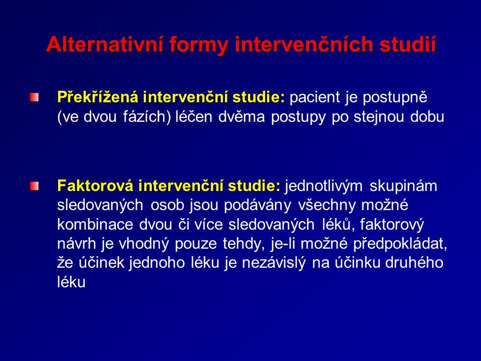Alternativní formy intervenčních studií Překřížená intervenční studie: Překřížená intervenční studie: pacient je postupně (ve dvou fázích) léčen dvěma postupy po stejnou dobu Faktorová intervenční studie: Faktorová intervenční studie: jednotlivým skupinám sledovaných osob jsou podávány všechny možné kombinace dvou či více sledovaných léků, faktorový návrh je vhodný pouze tehdy, je-li možné předpokládat, že účinek jednoho léku je nezávislý na účinku druhého léku