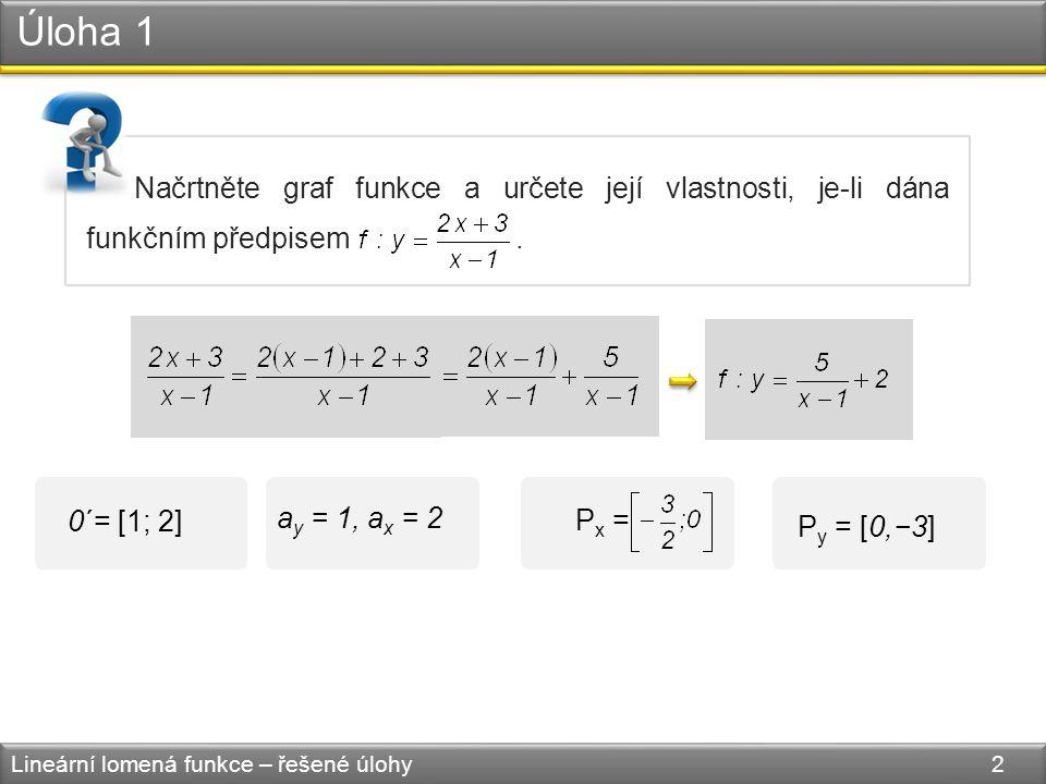 Úloha 1 Lineární lomená funkce – řešené úlohy 2 Načrtněte graf funkce a určete její vlastnosti, je-li dána funkčním předpisem.