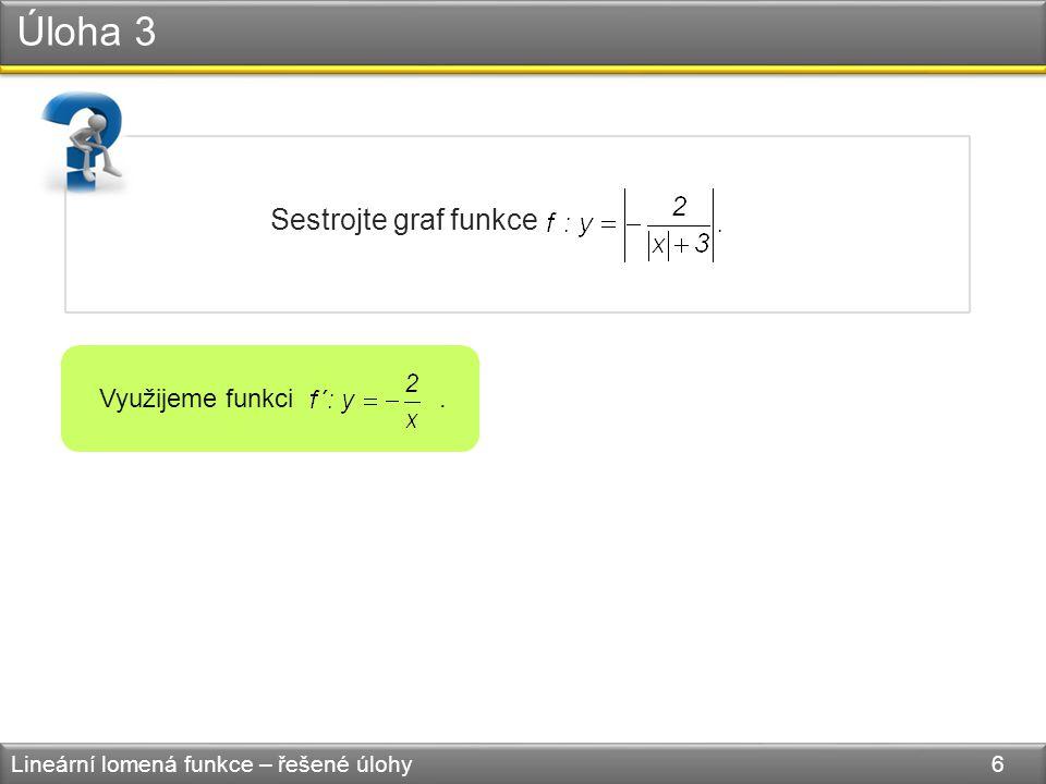 Úloha 3 Lineární lomená funkce – řešené úlohy 6 Sestrojte graf funkce Využijeme funkci.