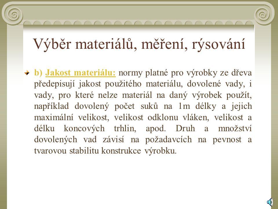 Výběr materiálů, měření, rýsování b) Jakost materiálu: normy platné pro výrobky ze dřeva předepisují jakost použitého materiálu, dovolené vady, i vady, pro které nelze materiál na daný výrobek použít, například dovolený počet suků na 1m délky a jejich maximální velikost, velikost odklonu vláken, velikost a délku koncových trhlin, apod.