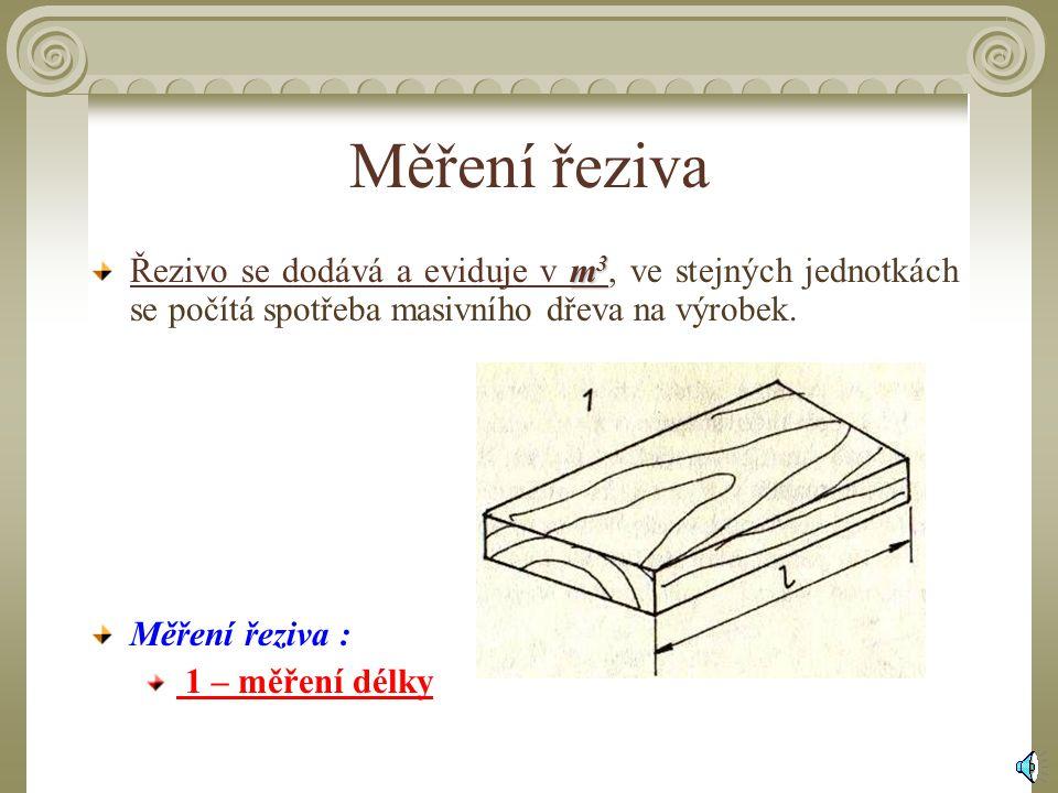 Měření řeziva Řezivo se dodává a eviduje v m mm m3, ve stejných jednotkách se počítá spotřeba masivního dřeva na výrobek.