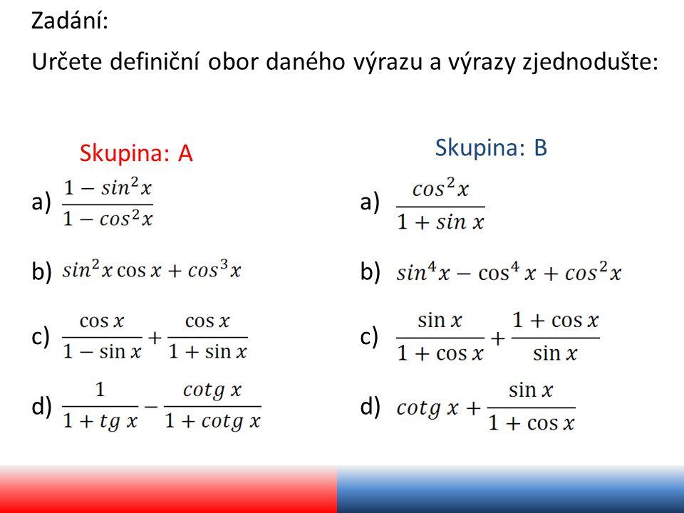Zadání: Určete definiční obor daného výrazu a výrazy zjednodušte: Skupina: A Skupina: B a) b) c) d) a) b) c) d)