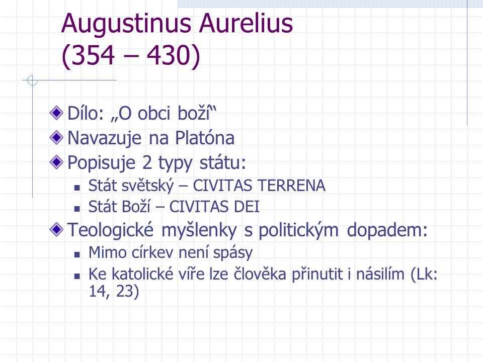 """Augustinus Aurelius (354 – 430) Dílo: """"O obci boží"""" Navazuje na Platóna Popisuje 2 typy státu: Stát světský – CIVITAS TERRENA Stát Boží – CIVITAS DEI"""