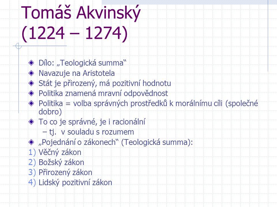 """Tomáš Akvinský (1224 – 1274) Dílo: """"Teologická summa"""" Navazuje na Aristotela Stát je přirozený, má pozitivní hodnotu Politika znamená mravní odpovědno"""