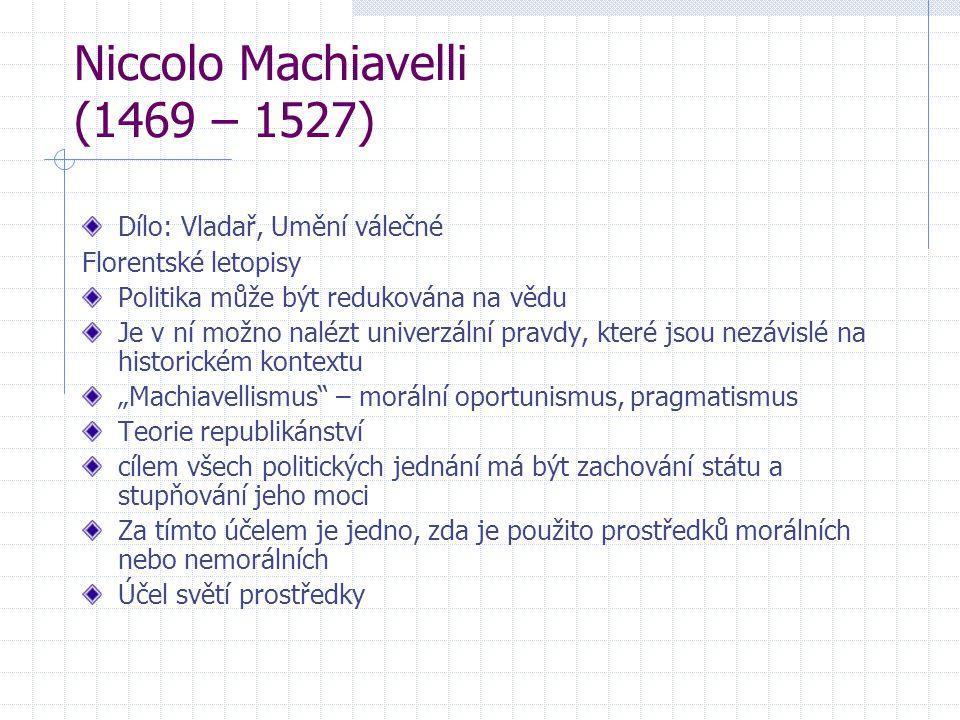 Niccolo Machiavelli (1469 – 1527) Dílo: Vladař, Umění válečné Florentské letopisy Politika může být redukována na vědu Je v ní možno nalézt univerzáln
