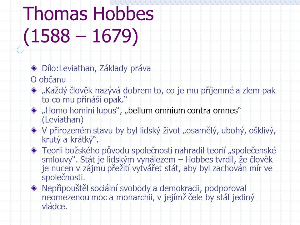 """Thomas Hobbes (1588 – 1679) Dílo:Leviathan, Základy práva O občanu """"Každý člověk nazývá dobrem to, co je mu příjemné a zlem pak to co mu přináší opak."""