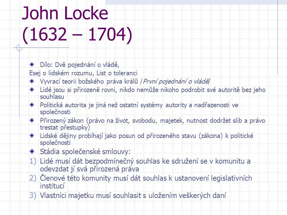 John Locke (1632 – 1704) Dílo: Dvě pojednání o vládě, Esej o lidském rozumu, List o toleranci Vyvrací teorii božského práva králů /První pojednání o v