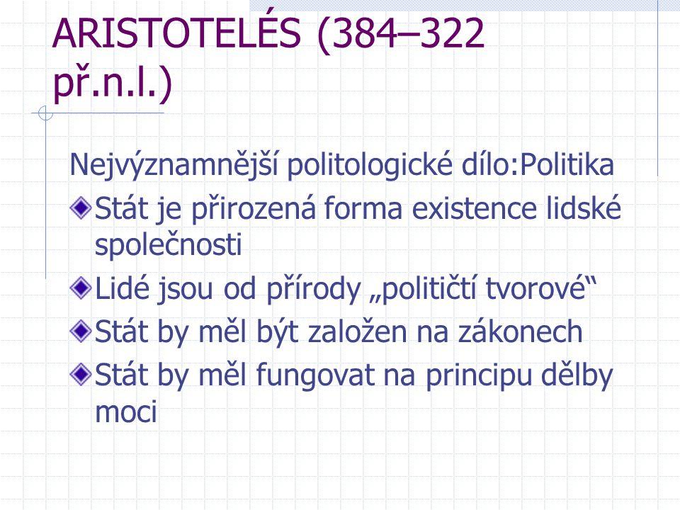 """ARISTOTELÉS (384–322 př.n.l.) Nejvýznamnější politologické dílo:Politika Stát je přirozená forma existence lidské společnosti Lidé jsou od přírody """"po"""