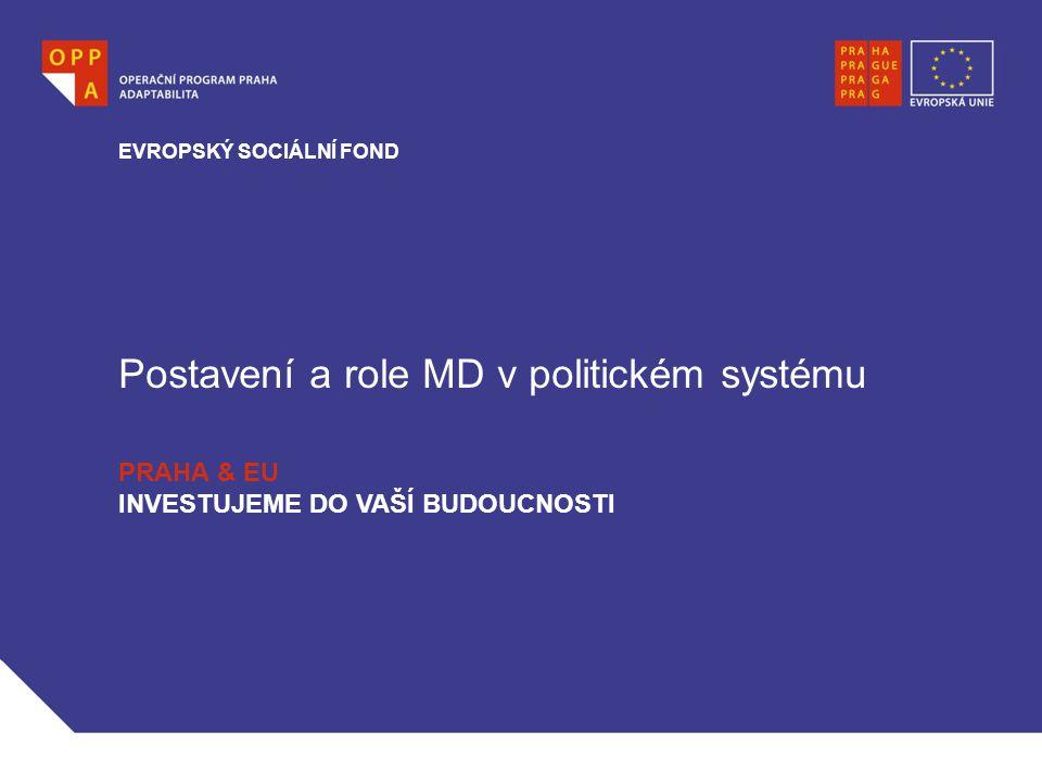 Postavení a role MD v politickém systému EVROPSKÝ SOCIÁLNÍ FOND PRAHA & EU INVESTUJEME DO VAŠÍ BUDOUCNOSTI