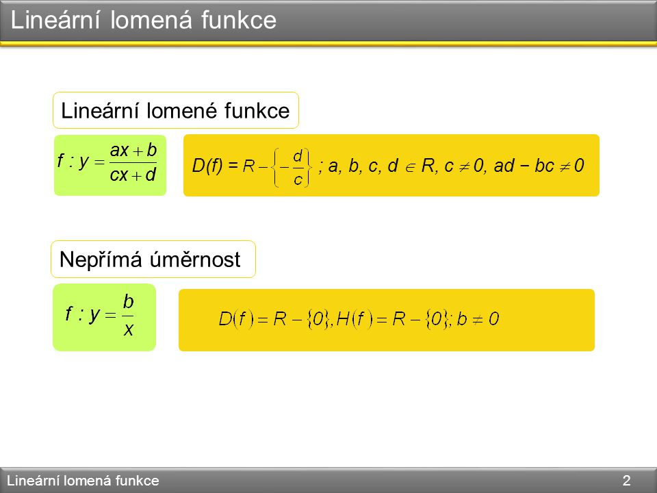 Lineární lomená funkce Lineární lomená funkce 2 D(f) = ; a, b, c, d  R, c  0, ad − bc  0 Nepřímá úměrnost Lineární lomené funkce