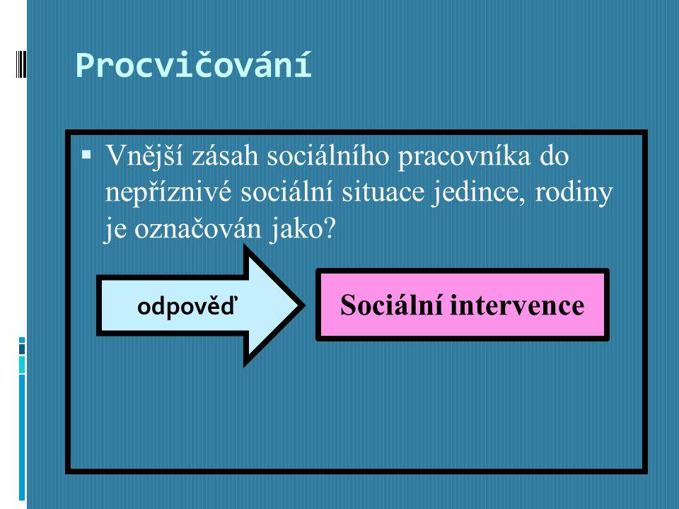 Procvičování  Vnější zásah sociálního pracovníka do nepříznivé sociální situace jedince, rodiny je označován jako.