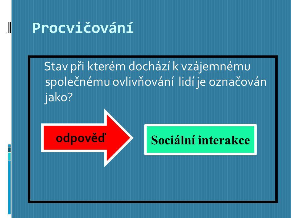 Procvičování Stav při kterém dochází k vzájemnému společnému ovlivňování lidí je označován jako.