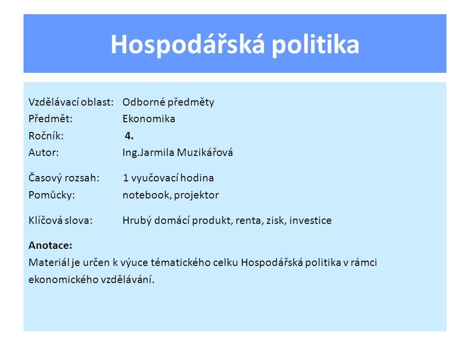 Hospodářská politika Vzdělávací oblast:Odborné předměty Předmět:Ekonomika Ročník: 4. Autor:Ing.Jarmila Muzikářová Časový rozsah: 1 vyučovací hodina Po