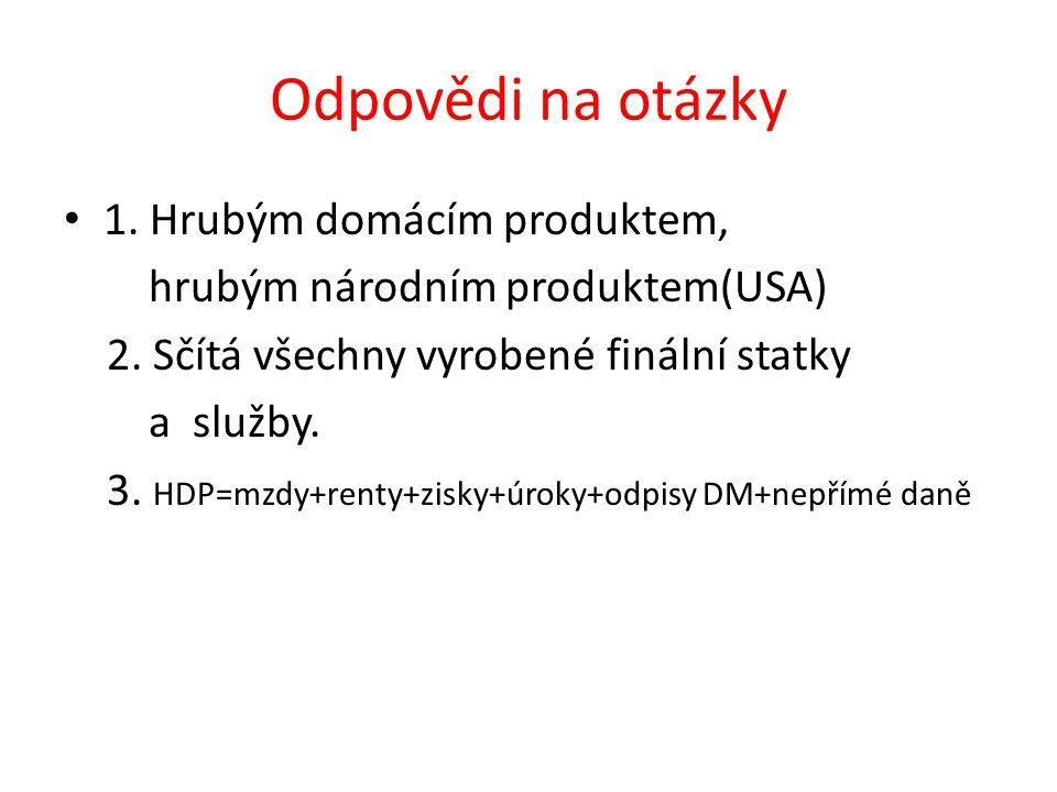 Odpovědi na otázky 1. Hrubým domácím produktem, hrubým národním produktem(USA) 2. Sčítá všechny vyrobené finální statky a služby. 3. HDP=mzdy+renty+zi