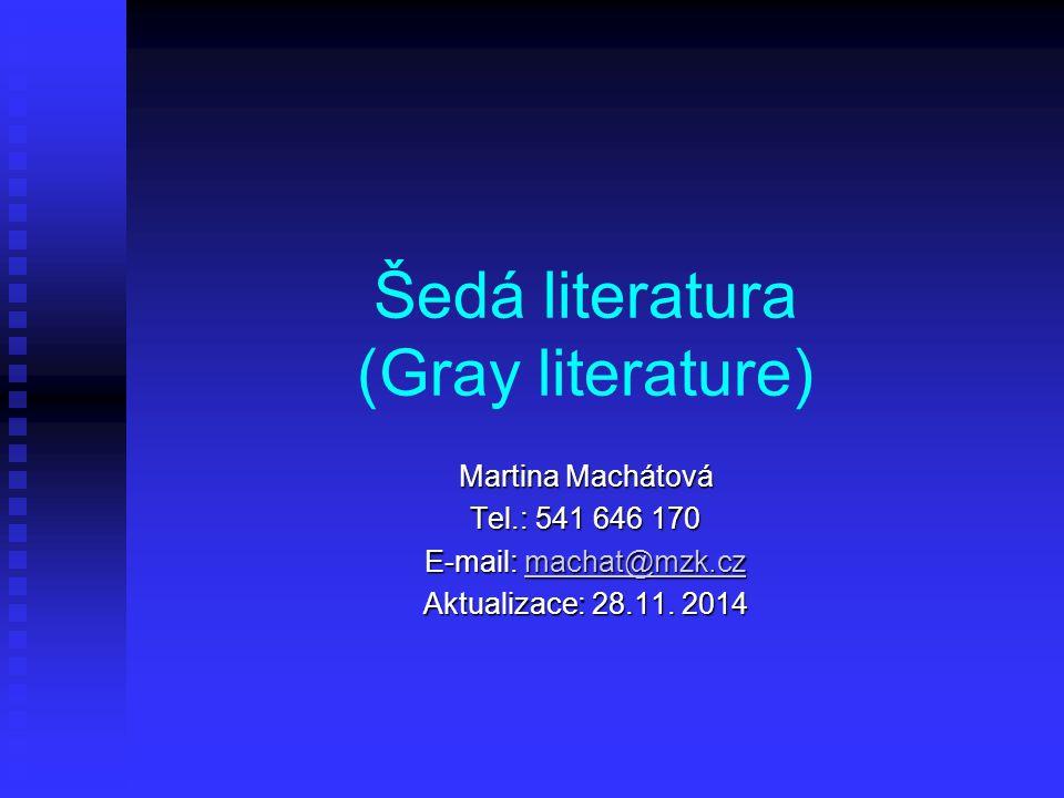Šedá literatura (Gray literature) Martina Machátová Tel.: 541 646 170 E-mail: machat@mzk.cz machat@mzk.cz Aktualizace: 28.11. 2014