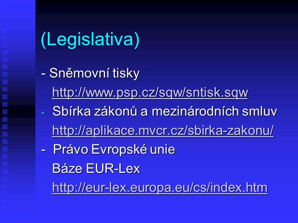 (Legislativa) - Sněmovní tisky http://www.psp.cz/sqw/sntisk.sqw http://www.psp.cz/sqw/sntisk.sqwhttp://www.psp.cz/sqw/sntisk.sqw - Sbírka zákonů a mezinárodních smluv http://aplikace.mvcr.cz/sbirka-zakonu/ http://aplikace.mvcr.cz/sbirka-zakonu/http://aplikace.mvcr.cz/sbirka-zakonu/ - Právo Evropské unie Báze EUR-Lex Báze EUR-Lex http://eur-lex.europa.eu/cs/index.htm http://eur-lex.europa.eu/cs/index.htmhttp://eur-lex.europa.eu/cs/index.htm