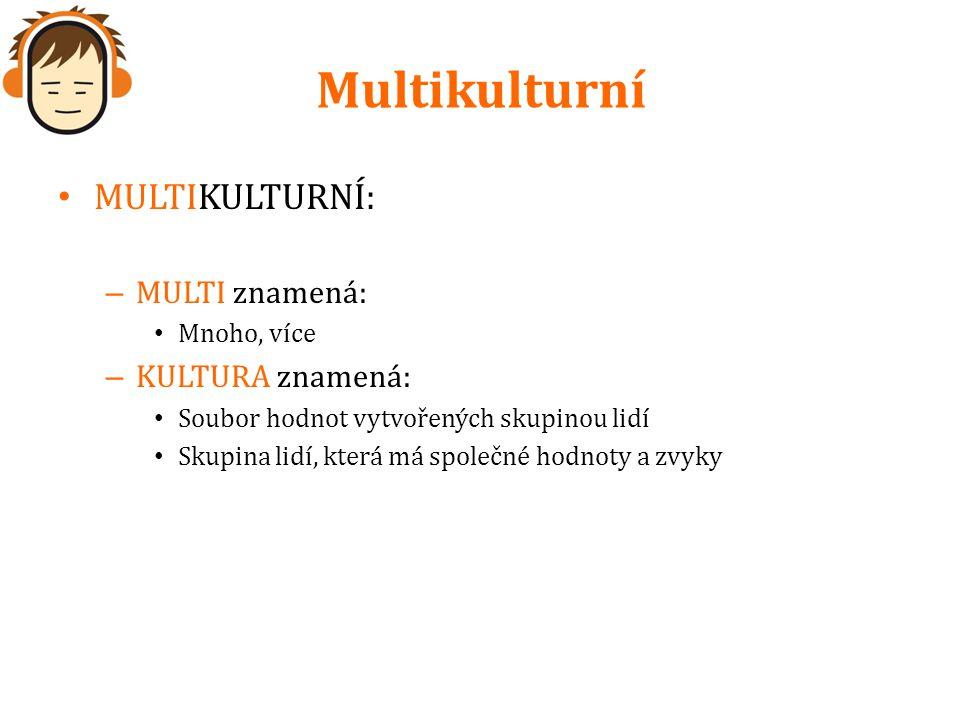 Multikulturní MULTIKULTURNÍ: – MULTI znamená: Mnoho, více – KULTURA znamená: Soubor hodnot vytvořených skupinou lidí Skupina lidí, která má společné hodnoty a zvyky