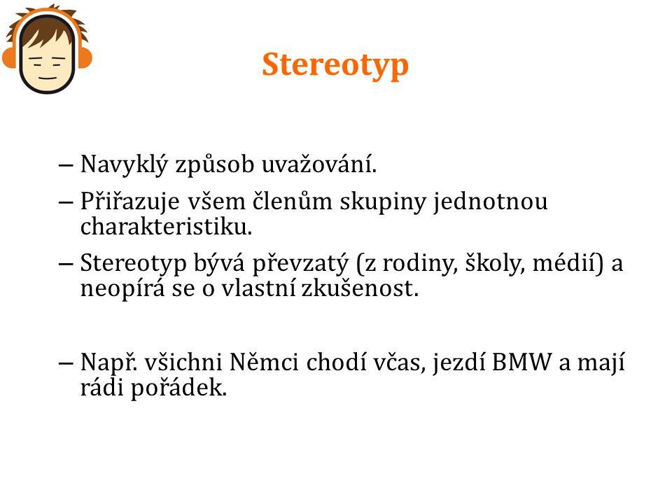 Stereotyp – Navyklý způsob uvažování. – Přiřazuje všem členům skupiny jednotnou charakteristiku.