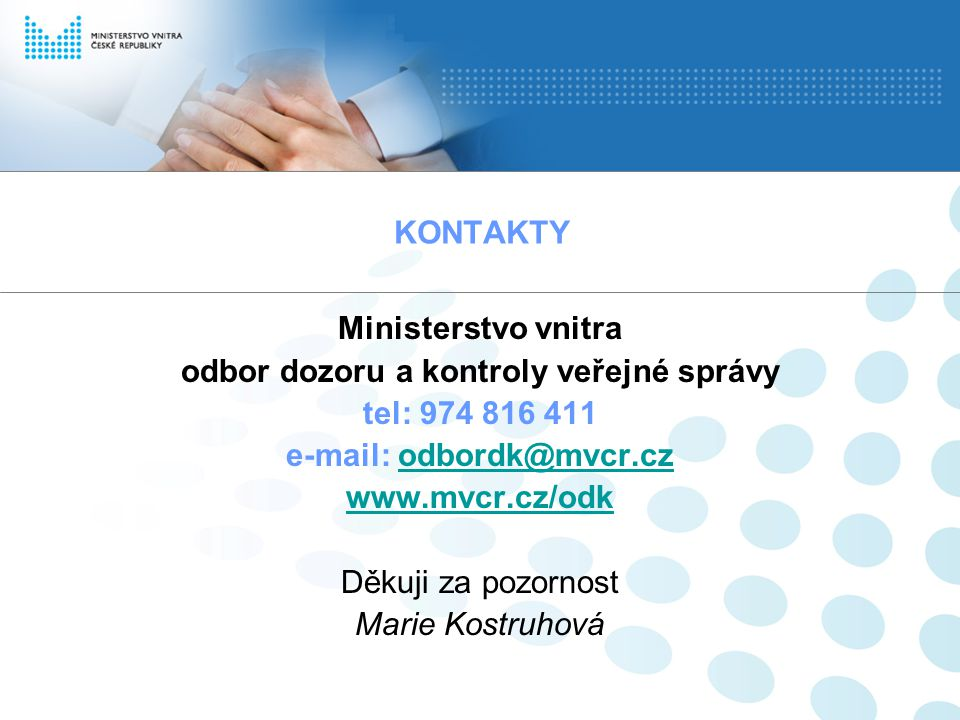 KONTAKTY Ministerstvo vnitra odbor dozoru a kontroly veřejné správy tel: 974 816 411 e-mail: odbordk@mvcr.czodbordk@mvcr.cz www.mvcr.cz/odk Děkuji za pozornost Marie Kostruhová