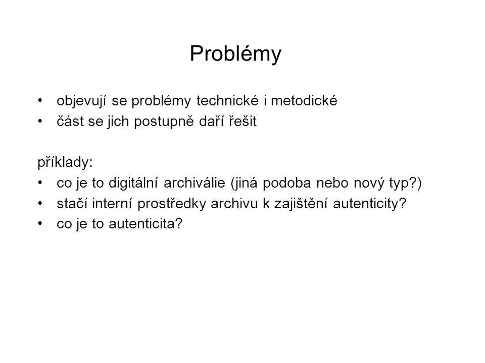 Problémy objevují se problémy technické i metodické část se jich postupně daří řešit příklady: co je to digitální archiválie (jiná podoba nebo nový ty