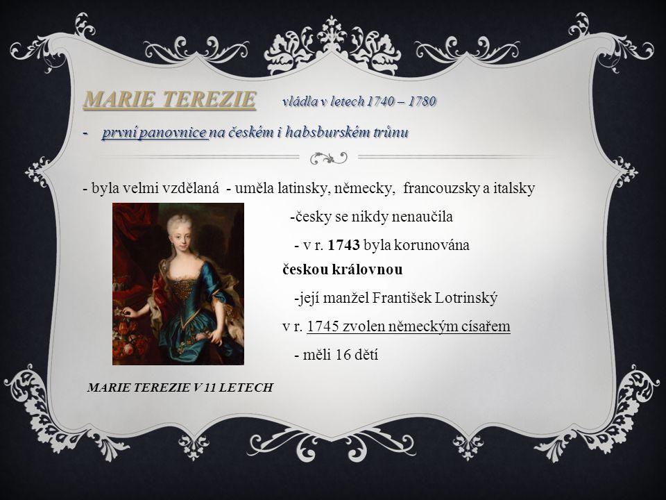 MARIE TEREZIE MARIE TEREZIE vládla v letech 1740 – 1780 MARIE TEREZIE -první panovnice na českém i habsburském trůnu - byla velmi vzdělaná - uměla latinsky, německy, francouzsky a italsky -česky se nikdy nenaučila - v r.