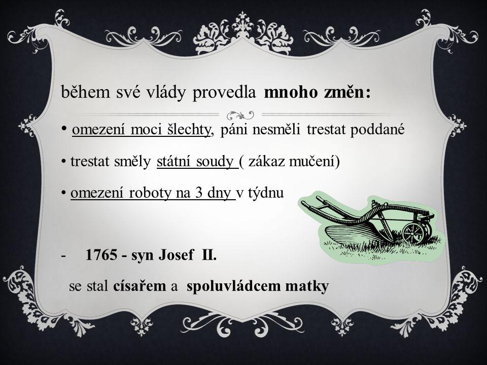 během své vlády provedla mnoho změn: omezení moci šlechty, páni nesměli trestat poddané trestat směly státní soudy ( zákaz mučení) omezení roboty na 3 dny v týdnu -1765 - syn Josef II.