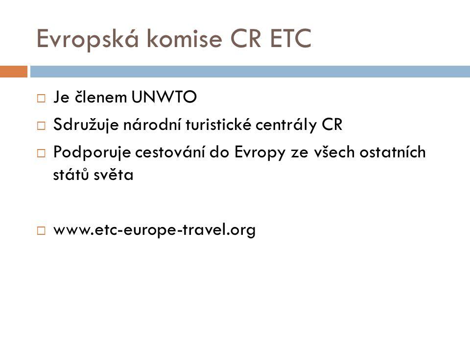 Evropská komise CR ETC  Je členem UNWTO  Sdružuje národní turistické centrály CR  Podporuje cestování do Evropy ze všech ostatních států světa  www.etc-europe-travel.org