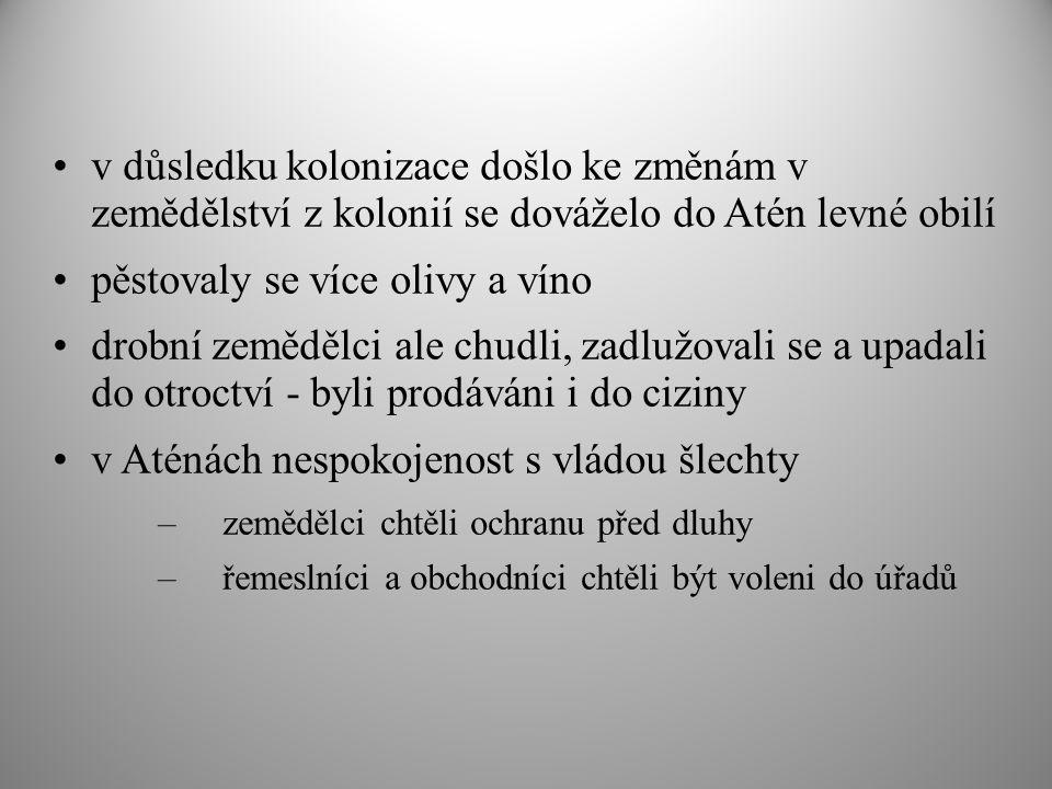 v důsledku kolonizace došlo ke změnám v zemědělství z kolonií se dováželo do Atén levné obilí pěstovaly se více olivy a víno drobní zemědělci ale chudli, zadlužovali se a upadali do otroctví - byli prodáváni i do ciziny v Aténách nespokojenost s vládou šlechty –zemědělci chtěli ochranu před dluhy –řemeslníci a obchodníci chtěli být voleni do úřadů