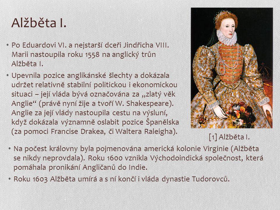Alžběta I. Po Eduardovi VI. a nejstarší dceři Jindřicha VIII. Marii nastoupila roku 1558 na anglický trůn Alžběta I. Upevnila pozice anglikánské šlech