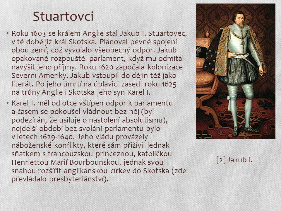 Stuartovci Roku 1603 se králem Anglie stal Jakub I. Stuartovec, v té době již král Skotska. Plánoval pevné spojení obou zemí, což vyvolalo všeobecný o