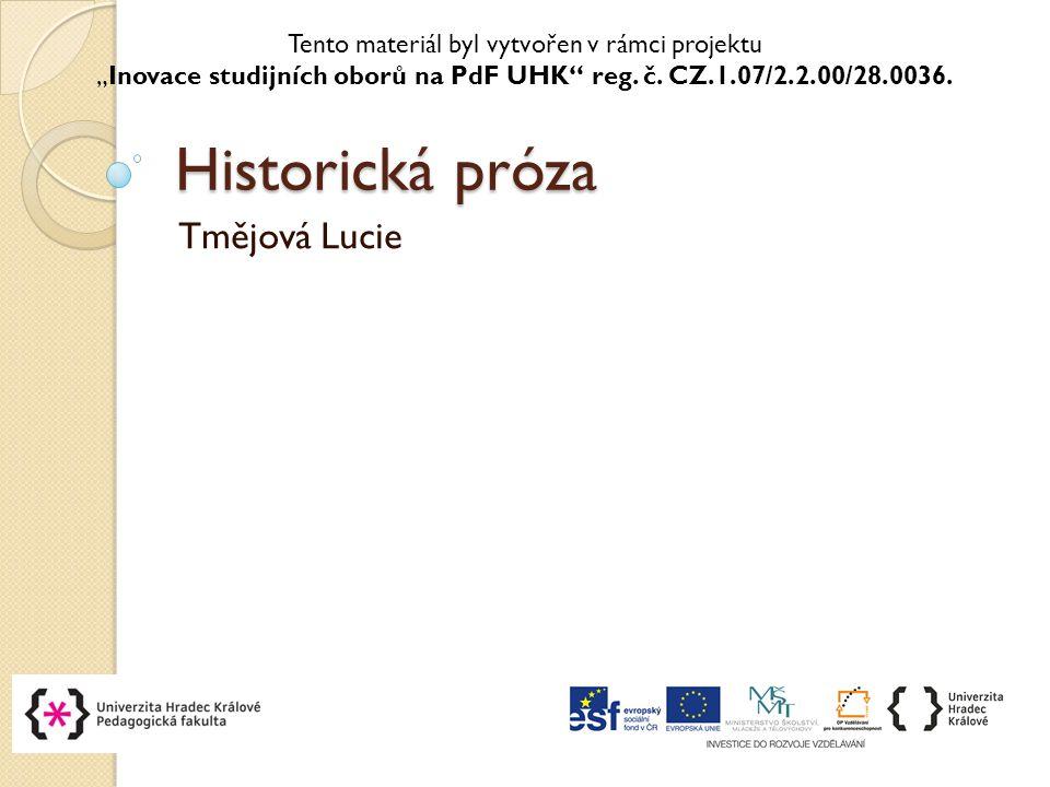 """Historická próza Tmějová Lucie Tento materiál byl vytvořen v rámci projektu """"Inovace studijních oborů na PdF UHK reg."""