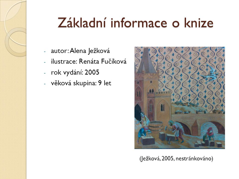 Základní informace o knize - autor: Alena Ježková - ilustrace: Renáta Fučíková - rok vydání: 2005 - věková skupina: 9 let (Ježková, 2005, nestránkováno)