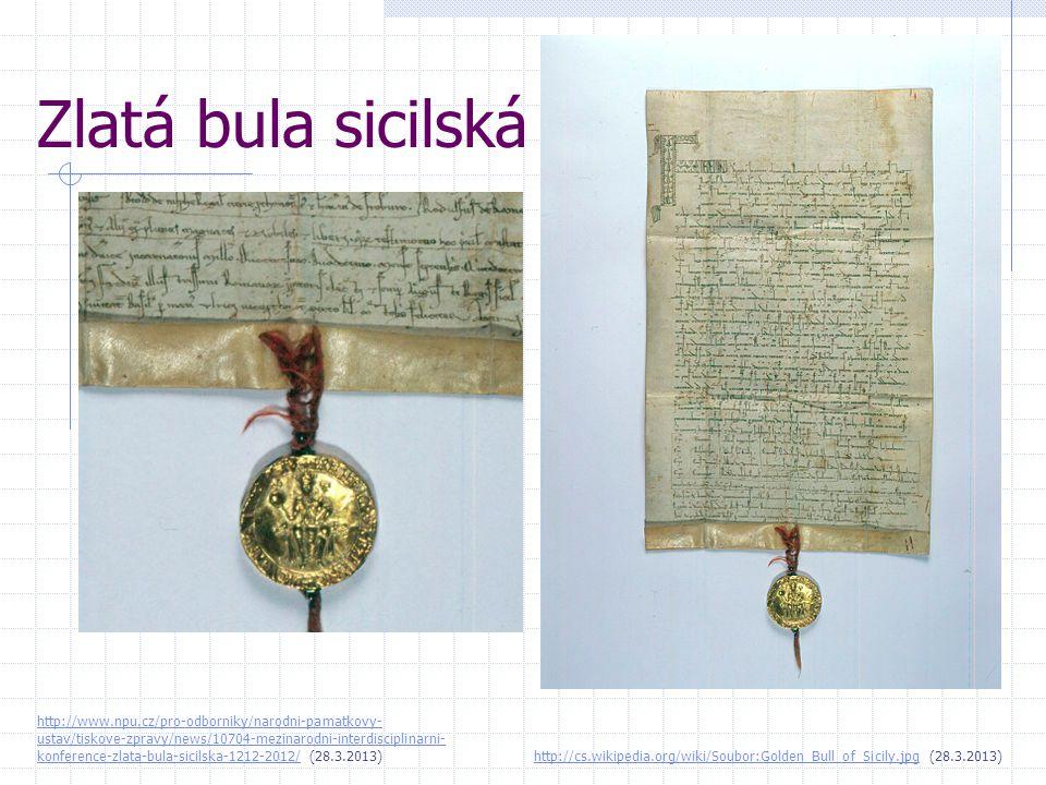 Zlatá bula sicilská http://cs.wikipedia.org/wiki/Soubor:Golden_Bull_of_Sicily.jpghttp://cs.wikipedia.org/wiki/Soubor:Golden_Bull_of_Sicily.jpg (28.3.2013) http://www.npu.cz/pro-odborniky/narodni-pamatkovy- ustav/tiskove-zpravy/news/10704-mezinarodni-interdisciplinarni- konference-zlata-bula-sicilska-1212-2012/http://www.npu.cz/pro-odborniky/narodni-pamatkovy- ustav/tiskove-zpravy/news/10704-mezinarodni-interdisciplinarni- konference-zlata-bula-sicilska-1212-2012/ (28.3.2013)