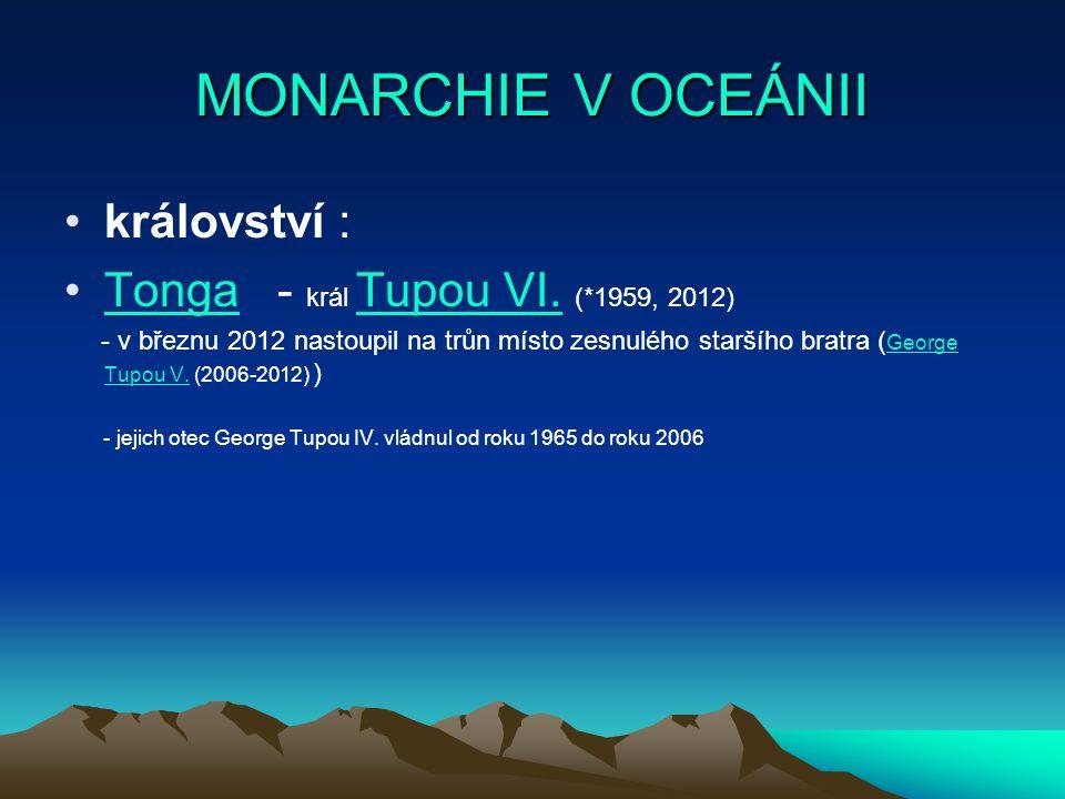 MONARCHIE V OCEÁNII království : Tonga - král Tupou VI. (*1959, 2012)Tonga Tupou VI. - v březnu 2012 nastoupil na trůn místo zesnulého staršího bratra