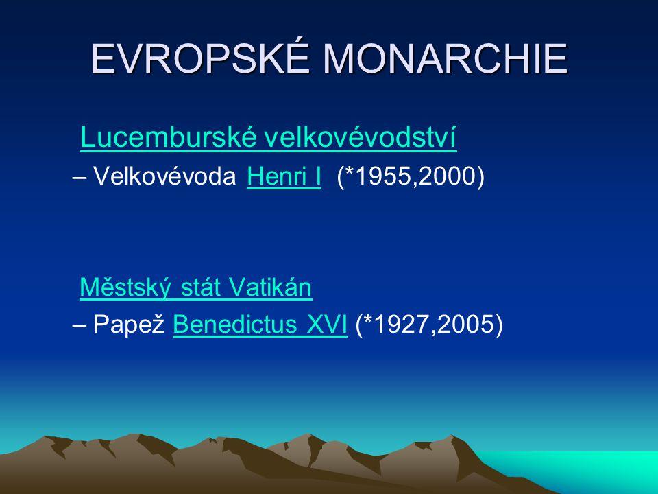 EVROPSKÉ MONARCHIE Lucemburské velkovévodství –Velkovévoda Henri I (*1955,2000)Henri I Městský stát Vatikán –Papež Benedictus XVI (*1927,2005)Benedict
