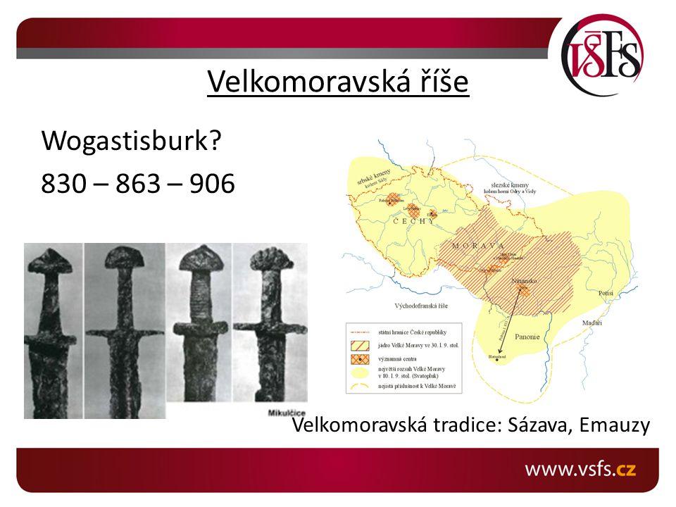 Velkomoravská říše Wogastisburk? 830 – 863 – 906 Sva Velkomoravská tradice: Sázava, Emauzy