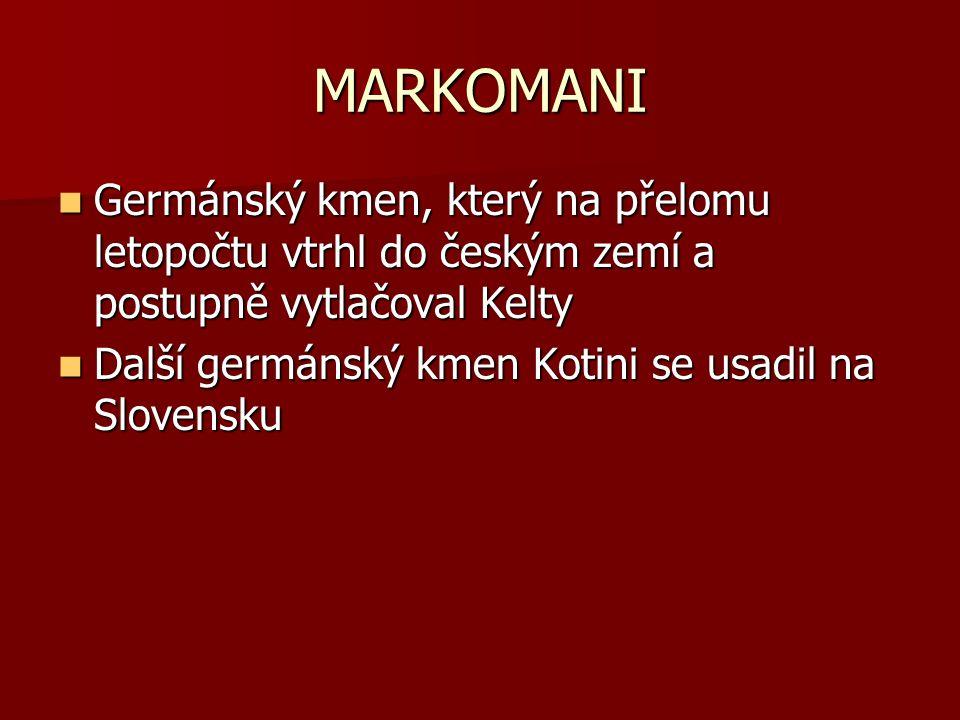 MARKOMANI Germánský kmen, který na přelomu letopočtu vtrhl do českým zemí a postupně vytlačoval Kelty Germánský kmen, který na přelomu letopočtu vtrhl