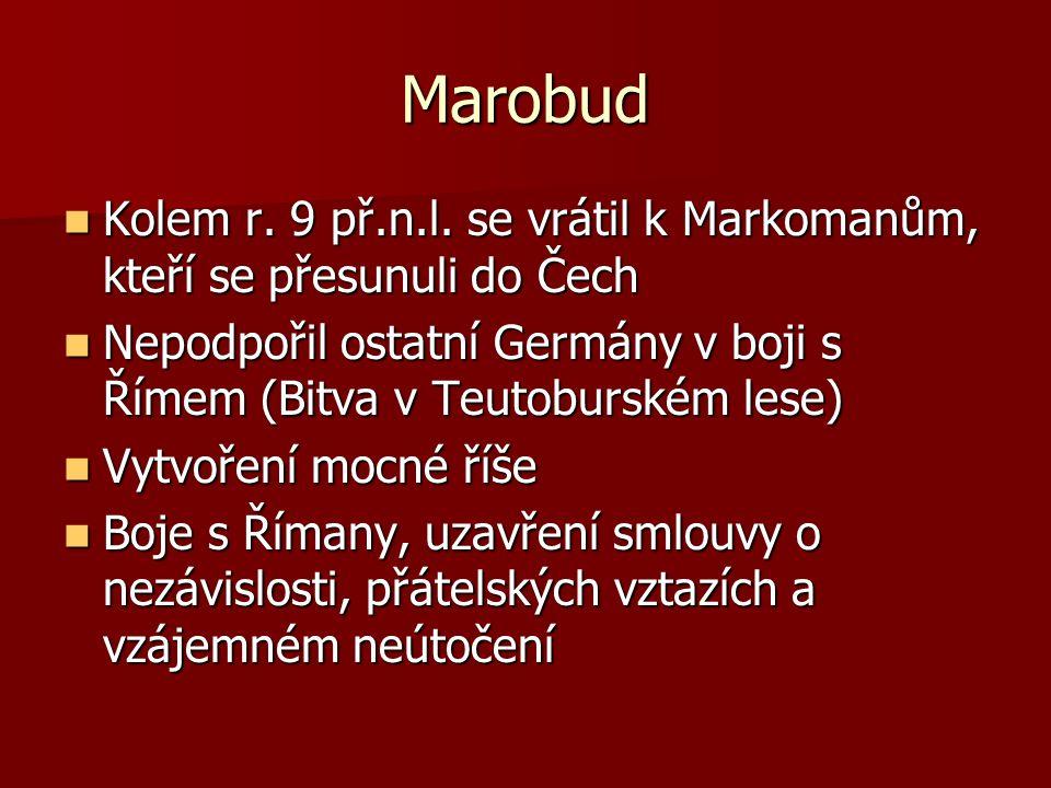 Marobud Kolem r. 9 př.n.l. se vrátil k Markomanům, kteří se přesunuli do Čech Kolem r. 9 př.n.l. se vrátil k Markomanům, kteří se přesunuli do Čech Ne