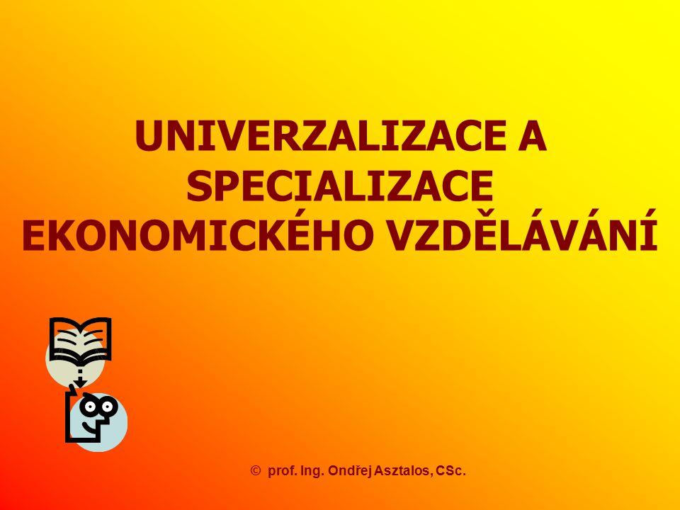 UNIVERZALIZACE A SPECIALIZACE EKONOMICKÉHO VZDĚLÁVÁNÍ ©prof. Ing. Ondřej Asztalos, CSc.