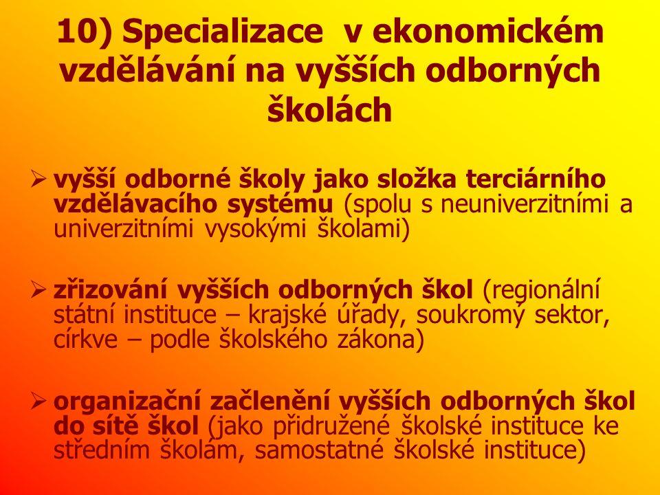 10) Specializace v ekonomickém vzdělávání na vyšších odborných školách  vyšší odborné školy jako složka terciárního vzdělávacího systému (spolu s neuniverzitními a univerzitními vysokými školami)  zřizování vyšších odborných škol (regionální státní instituce – krajské úřady, soukromý sektor, církve – podle školského zákona)  organizační začlenění vyšších odborných škol do sítě škol (jako přidružené školské instituce ke středním školám, samostatné školské instituce)