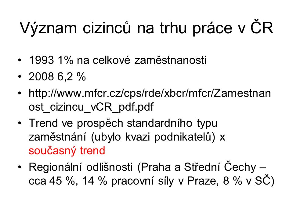 Význam cizinců na trhu práce v ČR 1993 1% na celkové zaměstnanosti 2008 6,2 % http://www.mfcr.cz/cps/rde/xbcr/mfcr/Zamestnan ost_cizincu_vCR_pdf.pdf T