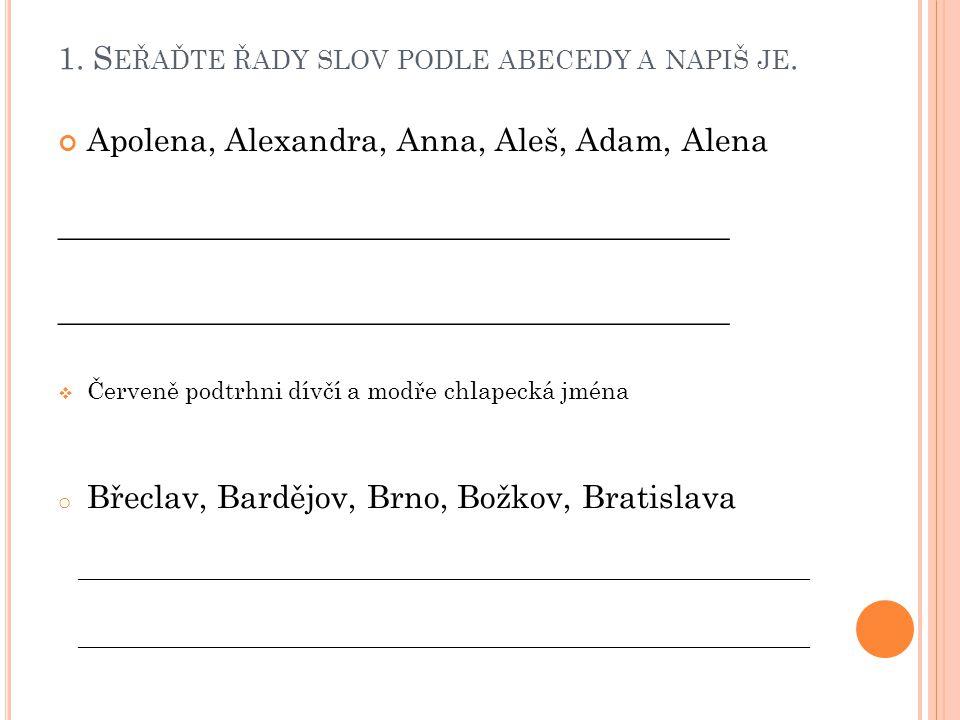 1. S EŘAĎTE ŘADY SLOV PODLE ABECEDY A NAPIŠ JE. Apolena, Alexandra, Anna, Aleš, Adam, Alena __________________________________________  Červeně podtr